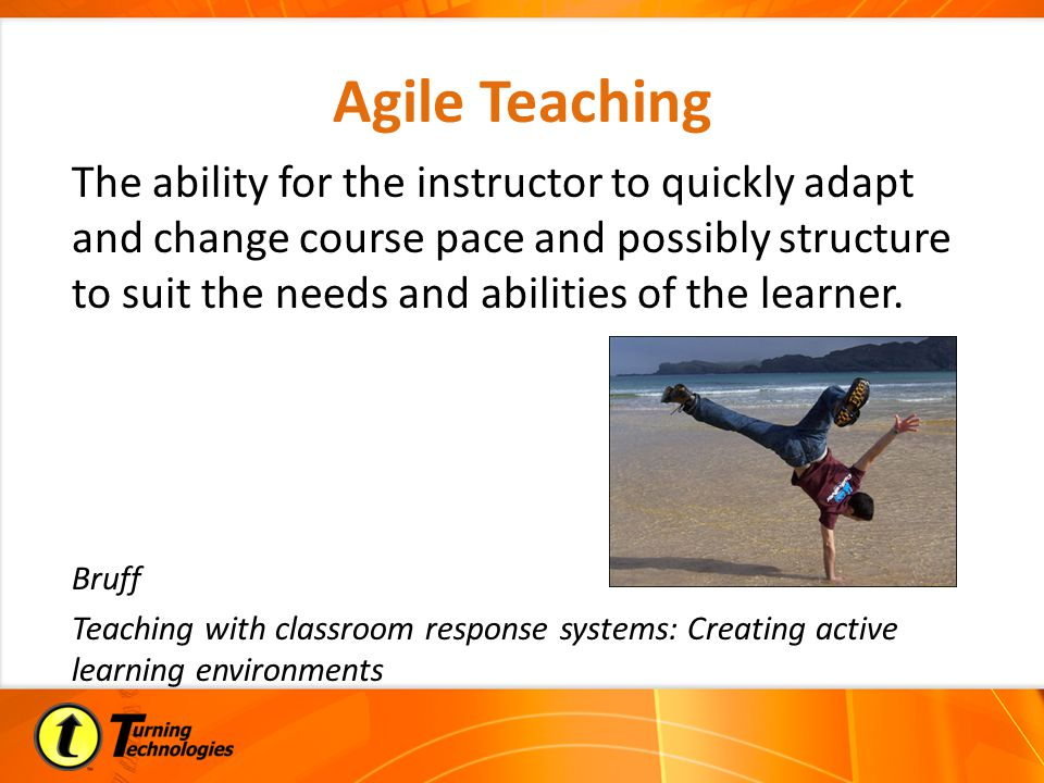 Agile Teaching The ability for the instructor to quickly adapt and change course pace and possibly structure to suit the needs and abilities of the learner.