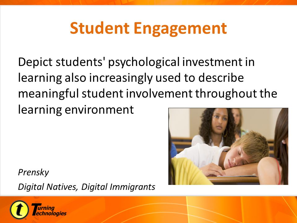 Student Engagement Depict students psychological investment in learning also increasingly used to describe meaningful student involvement throughout the learning environment Prensky Digital Natives, Digital Immigrants
