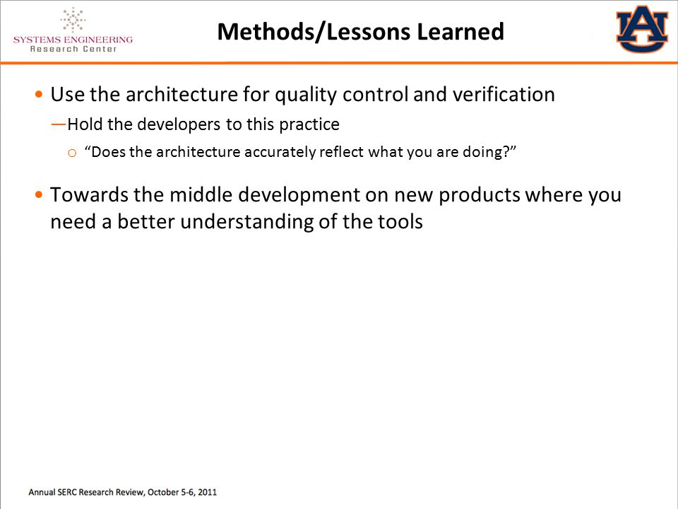 Methods/Lessons Learned Use the architecture for quality control and verification ―Hold the developers to this practice o Does the architecture accurately reflect what you are doing Towards the middle development on new products where you need a better understanding of the tools