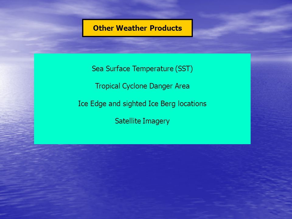 Other Weather Products Sea Surface Temperature (SST) Tropical Cyclone Danger Area Ice Edge and sighted Ice Berg locations Satellite Imagery