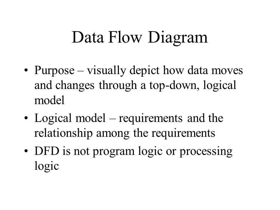 Data Flow Diagram Purpose – visually depict how data moves and changes through a top-down, logical model Logical model – requirements and the relationship among the requirements DFD is not program logic or processing logic