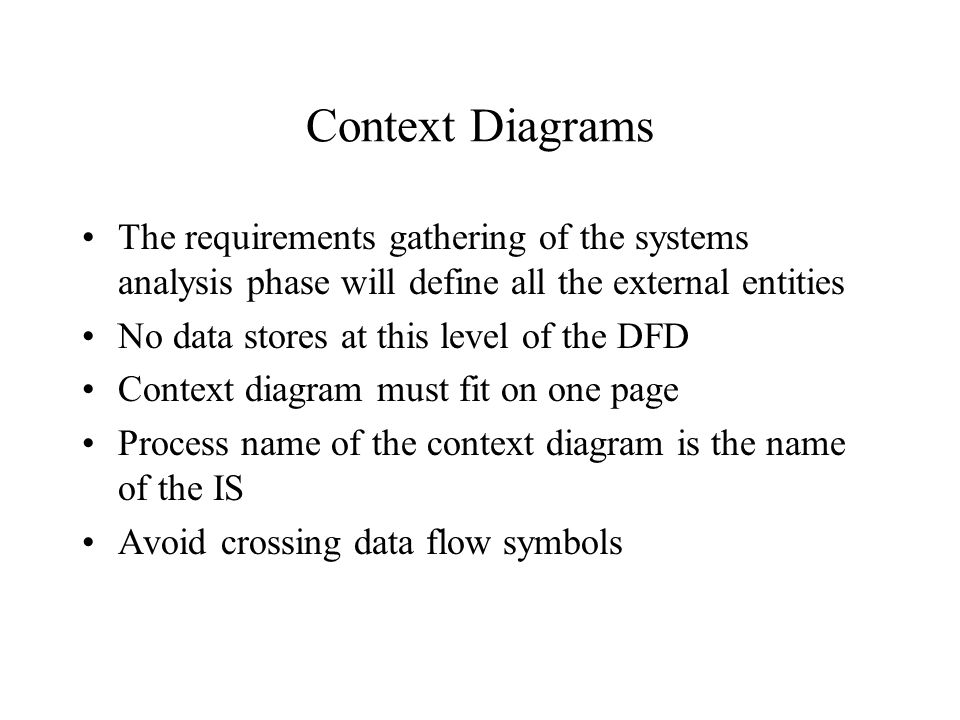 Context Diagrams The requirements gathering of the systems analysis phase will define all the external entities No data stores at this level of the DF