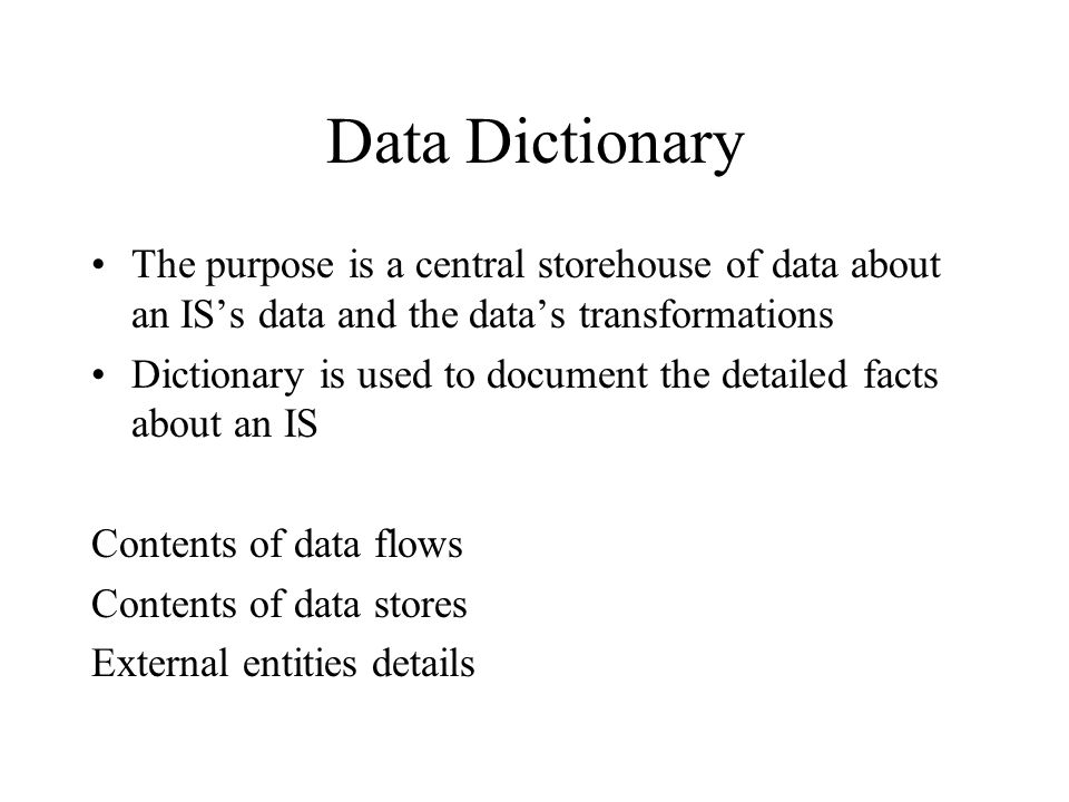 Data Dictionary The purpose is a central storehouse of data about an IS's data and the data's transformations Dictionary is used to document the detailed facts about an IS Contents of data flows Contents of data stores External entities details