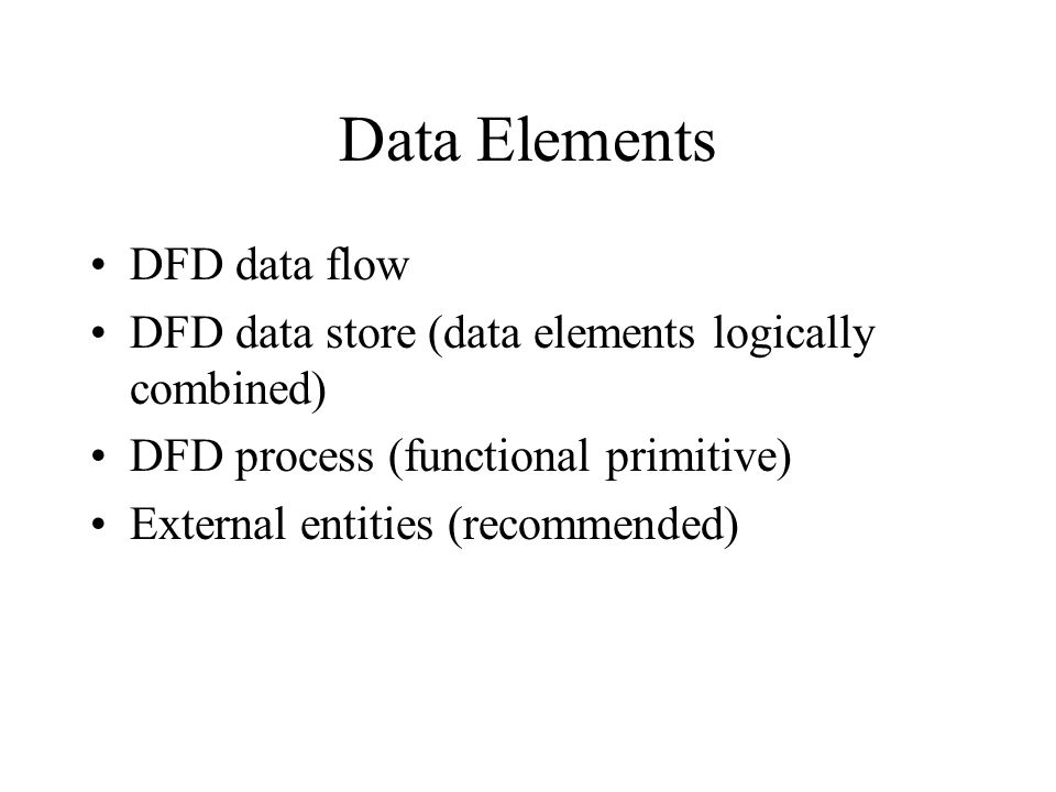 Data Elements DFD data flow DFD data store (data elements logically combined) DFD process (functional primitive) External entities (recommended)