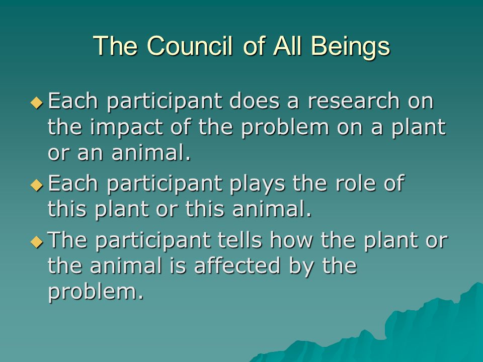 The Council of All Beings  Each participant does a research on the impact of the problem on a plant or an animal.