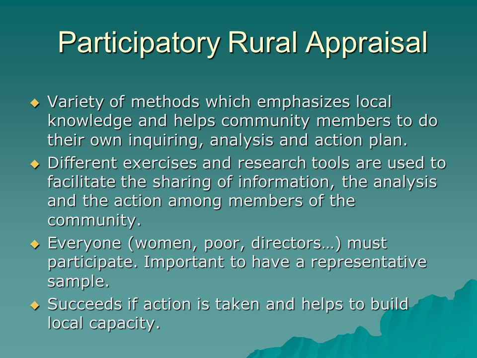 Participatory Rural Appraisal  Variety of methods which emphasizes local knowledge and helps community members to do their own inquiring, analysis and action plan.