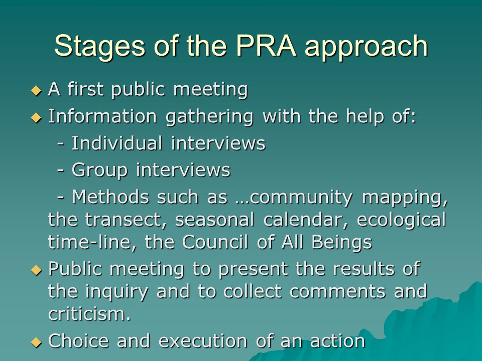 Stages of the PRA approach  A first public meeting  Information gathering with the help of: - Individual interviews - Individual interviews - Group interviews - Group interviews - Methods such as …community mapping, the transect, seasonal calendar, ecological time-line, the Council of All Beings - Methods such as …community mapping, the transect, seasonal calendar, ecological time-line, the Council of All Beings  Public meeting to present the results of the inquiry and to collect comments and criticism.