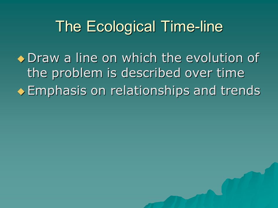 The Ecological Time-line  Draw a line on which the evolution of the problem is described over time  Emphasis on relationships and trends