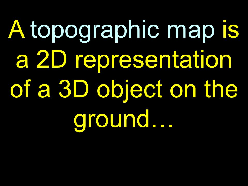 6 A topographic map is a 2D representation of a 3D object on the ground…