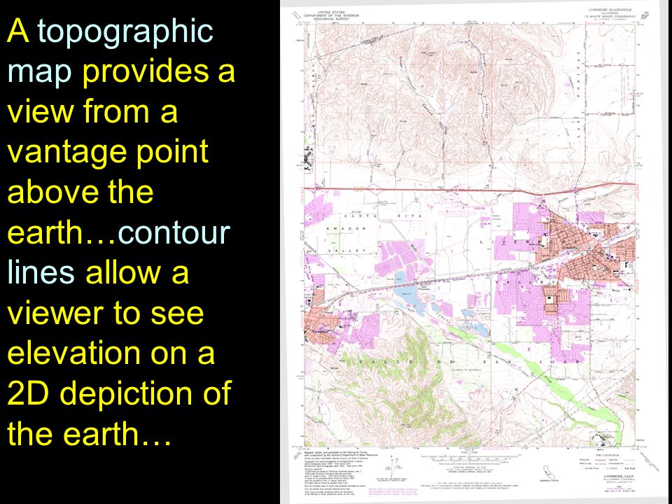 7 A topographic map provides a view from a vantage point above the earth…contour lines allow a viewer to see elevation on a 2D depiction of the earth…