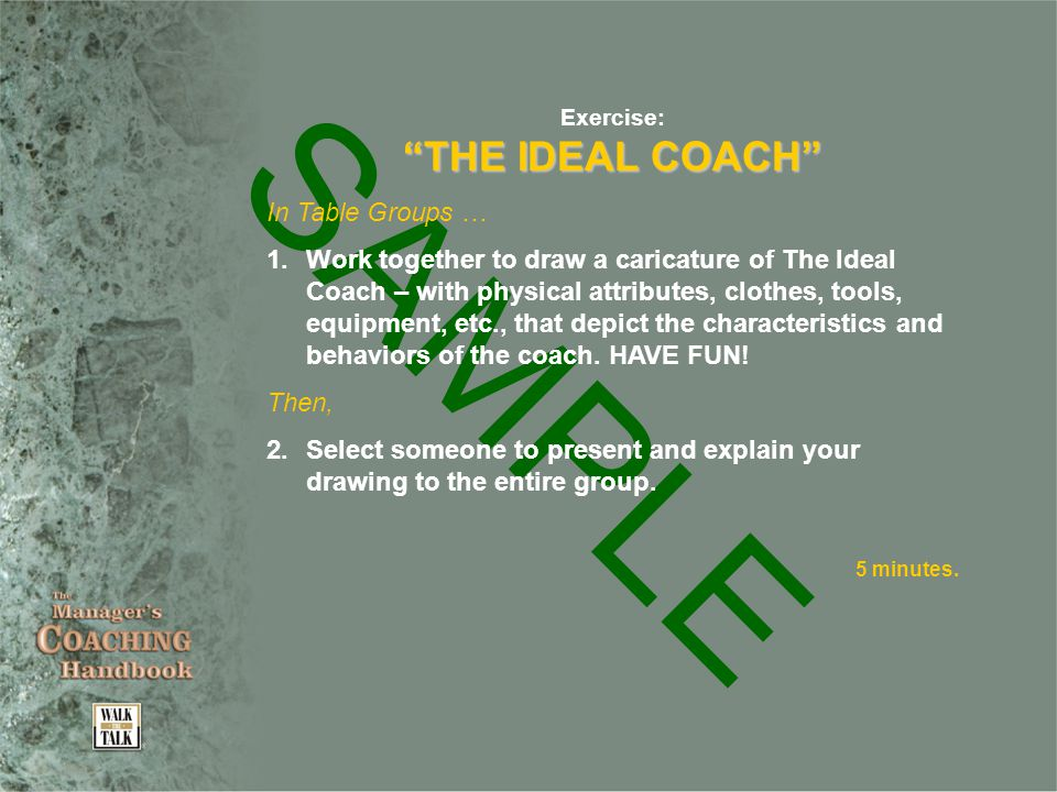 SAMPLE Exercise: THE IDEAL COACH In Table Groups … 1.Work together to draw a caricature of The Ideal Coach – with physical attributes, clothes, tools, equipment, etc., that depict the characteristics and behaviors of the coach.