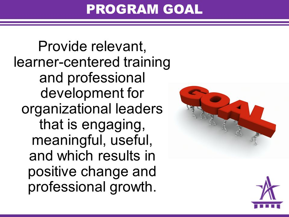 PROGRAM GOAL Provide relevant, learner-centered training and professional development for organizational leaders that is engaging, meaningful, useful, and which results in positive change and professional growth.