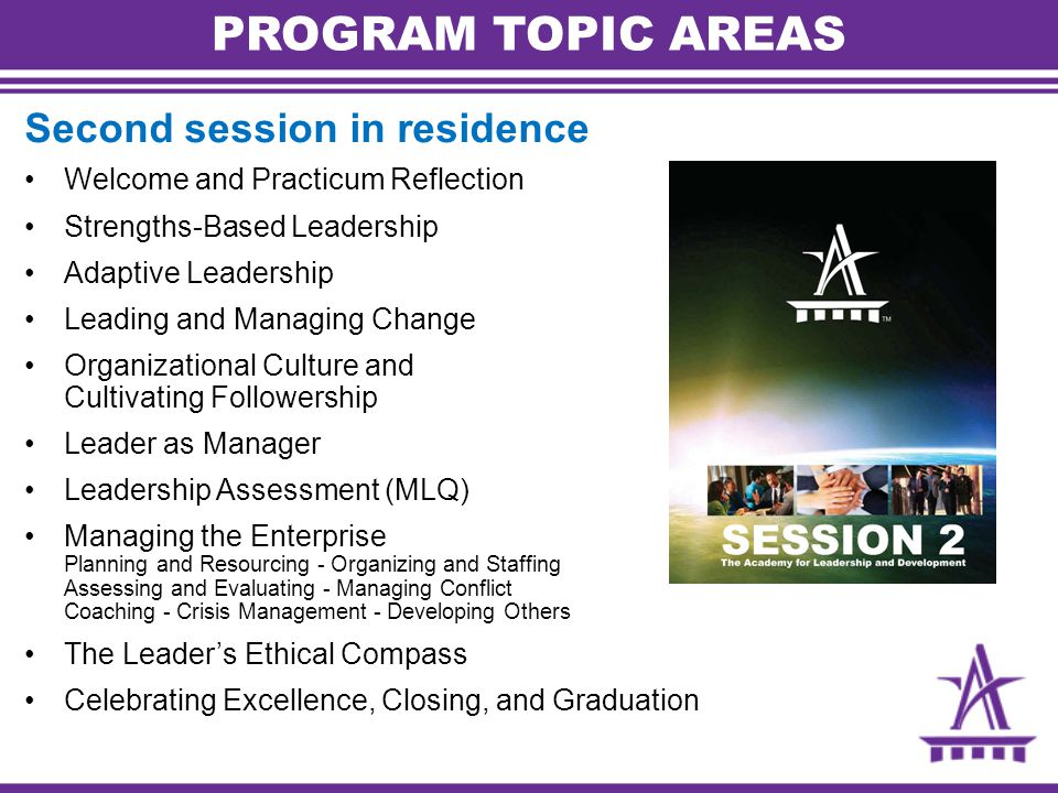 PROGRAM TOPIC AREAS Second session in residence Welcome and Practicum Reflection Strengths-Based Leadership Adaptive Leadership Leading and Managing Change Organizational Culture and Cultivating Followership Leader as Manager Leadership Assessment (MLQ) Managing the Enterprise Planning and Resourcing - Organizing and Staffing Assessing and Evaluating - Managing Conflict Coaching - Crisis Management - Developing Others The Leader's Ethical Compass Celebrating Excellence, Closing, and Graduation