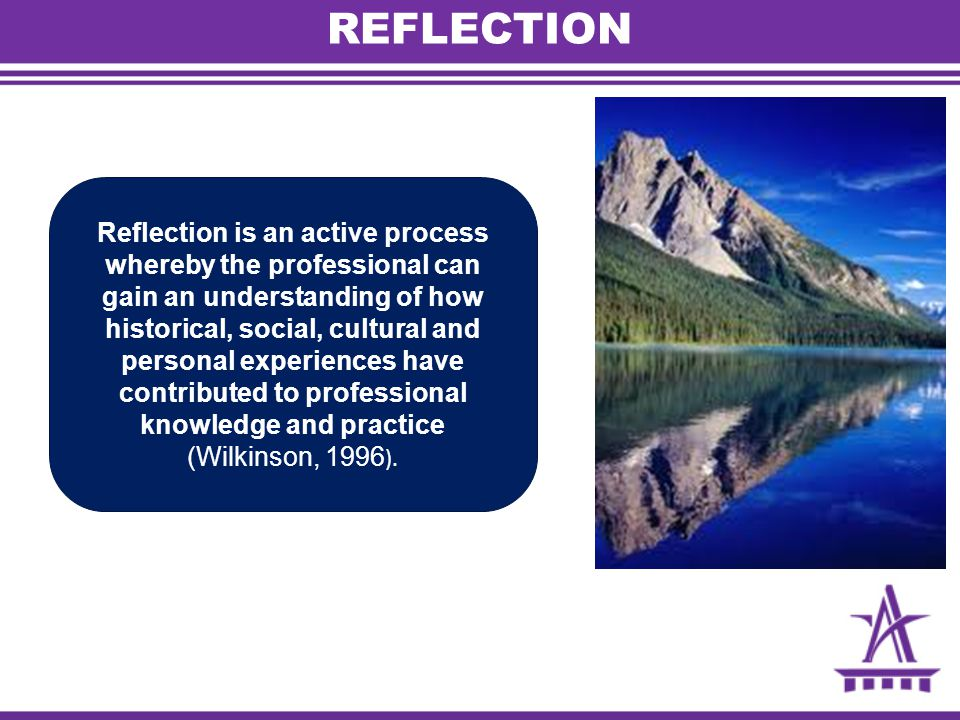 REFLECTION Reflection is an active process whereby the professional can gain an understanding of how historical, social, cultural and personal experiences have contributed to professional knowledge and practice (Wilkinson, 1996 ).