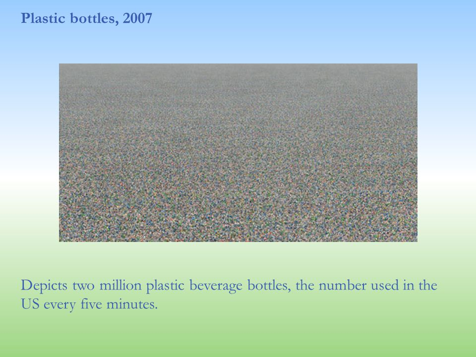 Plastic bottles, 2007 Depicts two million plastic beverage bottles, the number used in the US every five minutes.