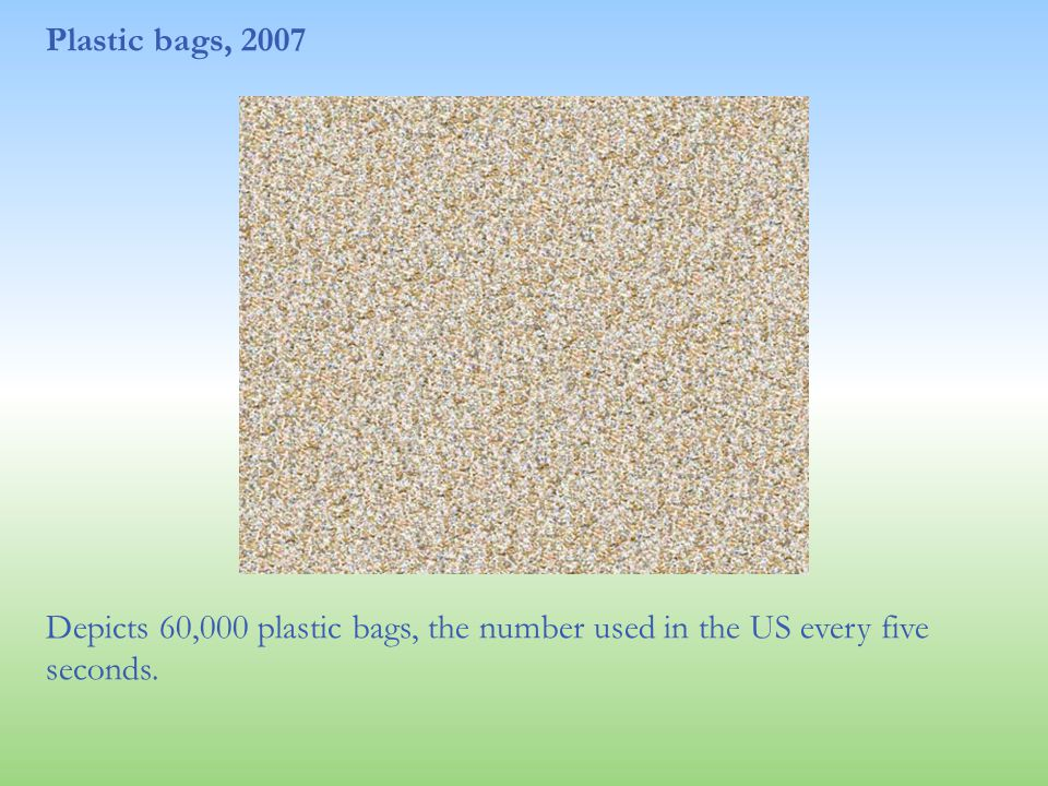 Plastic bags, 2007 Depicts 60,000 plastic bags, the number used in the US every five seconds.