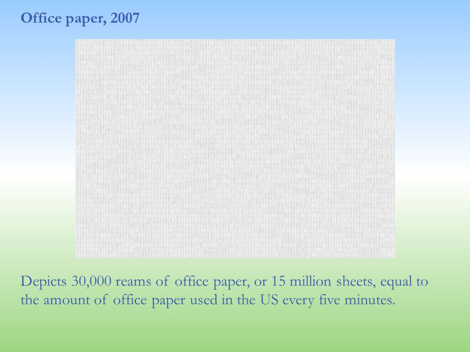 Office paper, 2007 Depicts 30,000 reams of office paper, or 15 million sheets, equal to the amount of office paper used in the US every five minutes.
