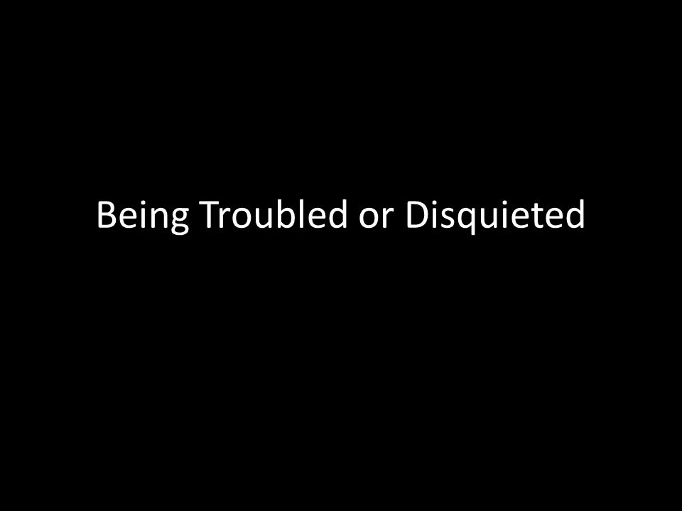 Being Troubled or Disquieted