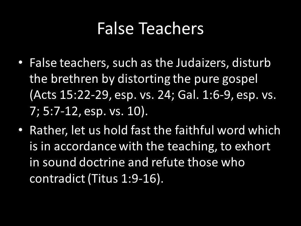 False Teachers False teachers, such as the Judaizers, disturb the brethren by distorting the pure gospel (Acts 15:22-29, esp.