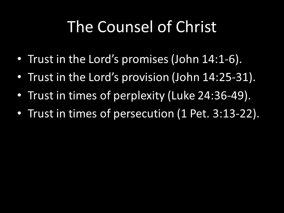 The Counsel of Christ Trust in the Lord's promises (John 14:1-6).