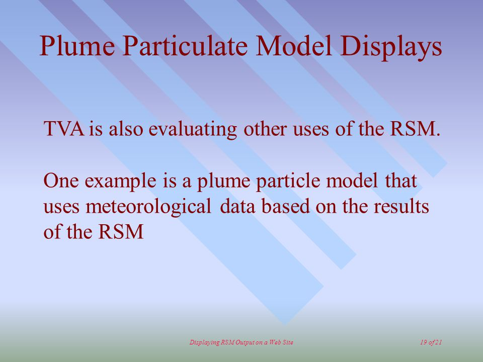Displaying RSM Output on a Web Site19 of 21 Plume Particulate Model Displays TVA is also evaluating other uses of the RSM.