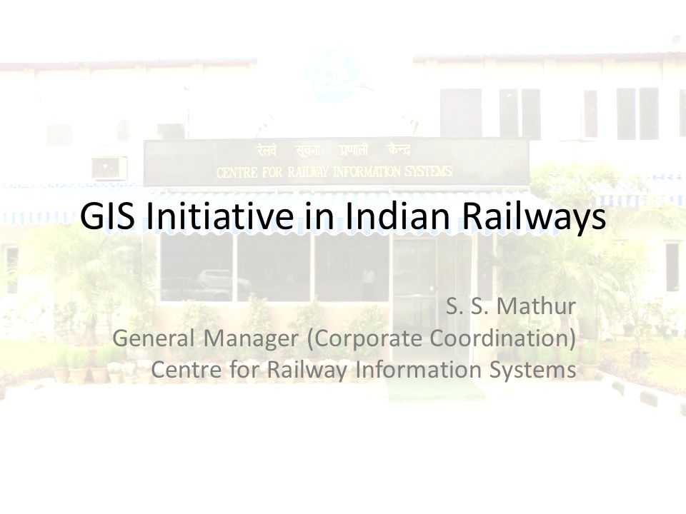 GIS Initiative in Indian Railways S. S. Mathur General Manager (Corporate Coordination) Centre for Railway Information Systems