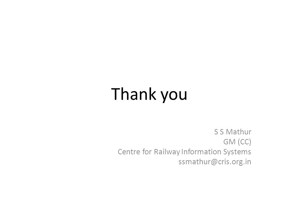 Thank you S S Mathur GM (CC) Centre for Railway Information Systems ssmathur@cris.org.in