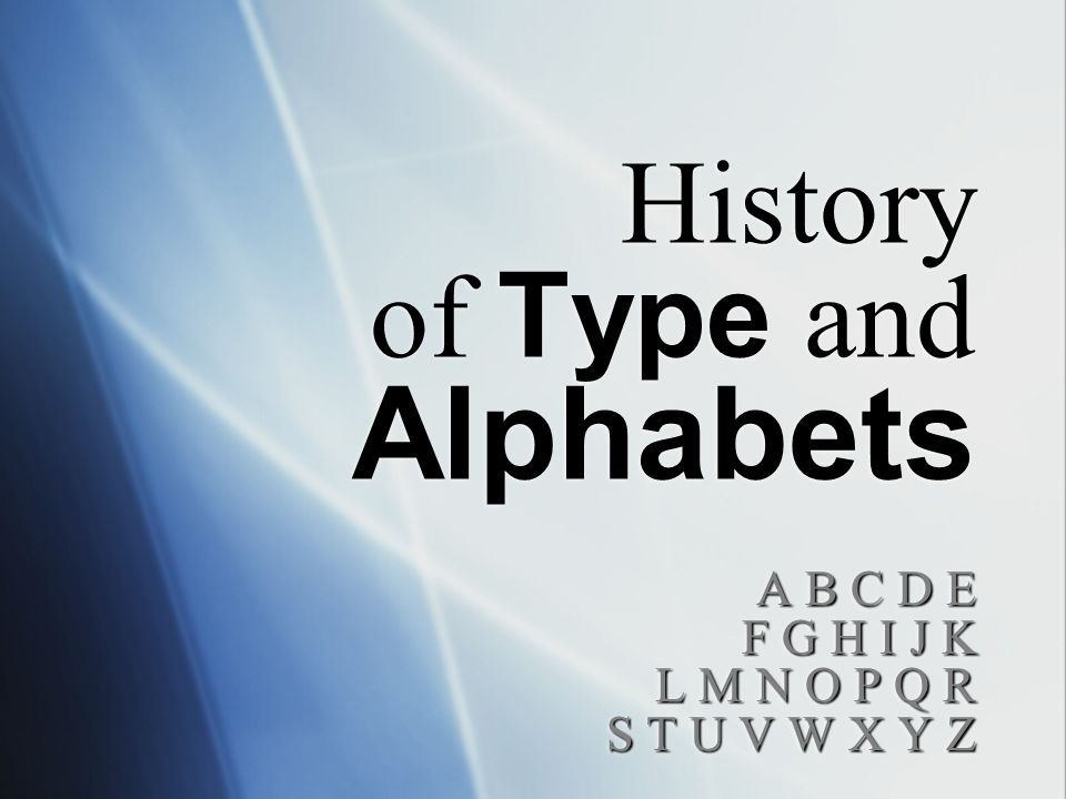 History of Type and Alphabets A B C D E F G H I J K L M N O P Q R S T U V W X Y Z A B C D E F G H I J K L M N O P Q R S T U V W X Y Z
