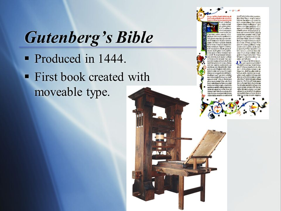 Gutenberg's Bible  Produced in 1444.  First book created with moveable type.