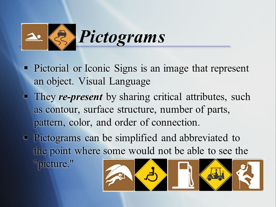Pictograms  Pictorial or Iconic Signs is an image that represent an object. Visual Language  They re-present by sharing critical attributes, such as