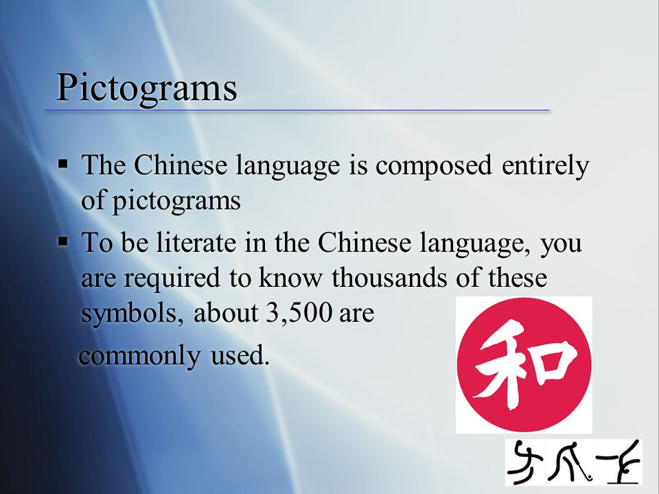 Pictograms  The Chinese language is composed entirely of pictograms  To be literate in the Chinese language, you are required to know thousands of these symbols, about 3,500 are commonly used.