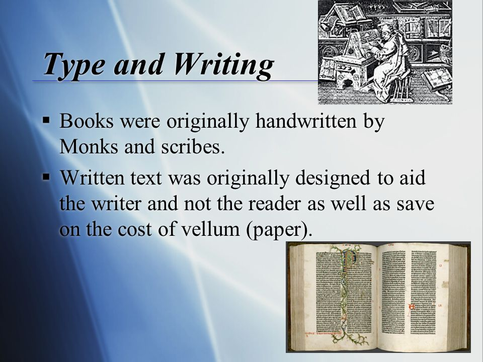 Type and Writing  Books were originally handwritten by Monks and scribes.
