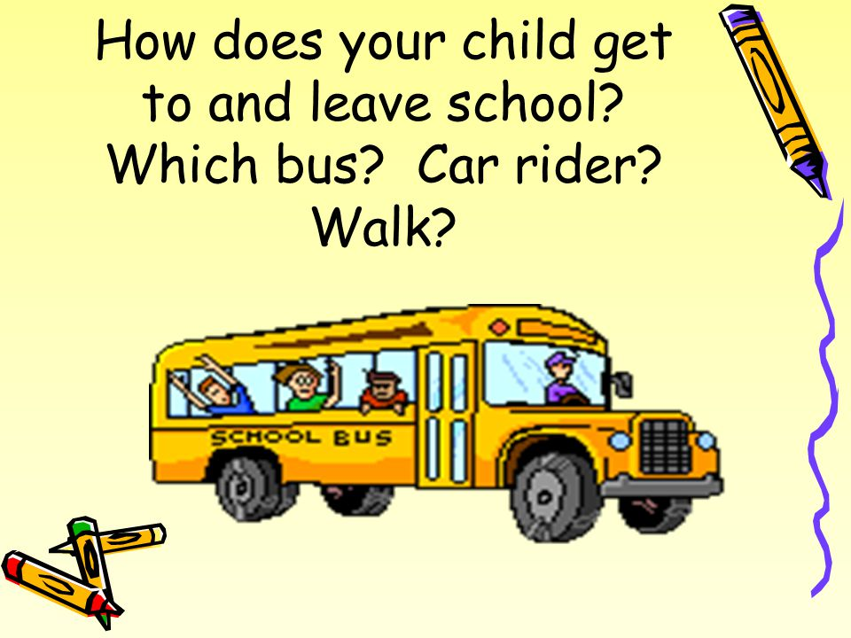 How does your child get to and leave school? Which bus? Car rider? Walk?