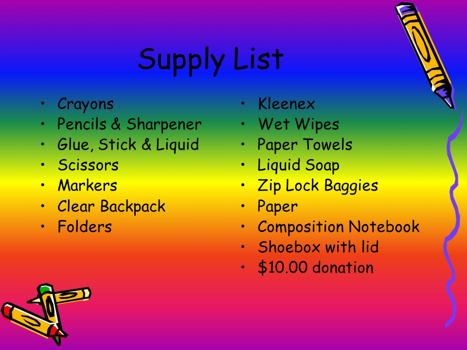 Supply List Crayons Pencils & Sharpener Glue, Stick & Liquid Scissors Markers Clear Backpack Folders Kleenex Wet Wipes Paper Towels Liquid Soap Zip Lock Baggies Paper Composition Notebook Shoebox with lid $10.00 donation