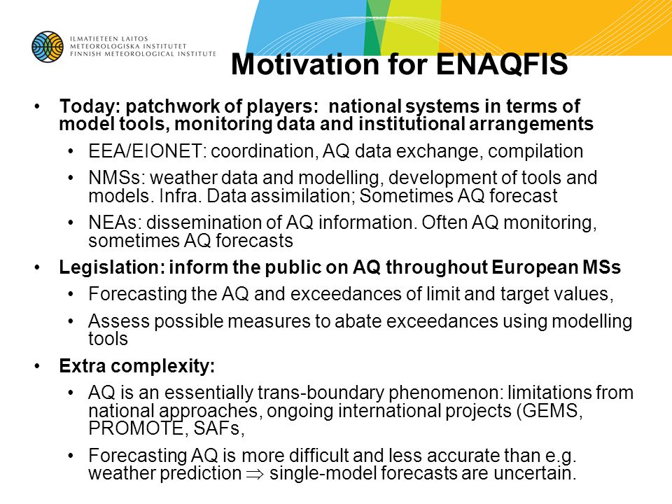 Motivation for ENAQFIS Today: patchwork of players: national systems in terms of model tools, monitoring data and institutional arrangements EEA/EIONET: coordination, AQ data exchange, compilation NMSs: weather data and modelling, development of tools and models.