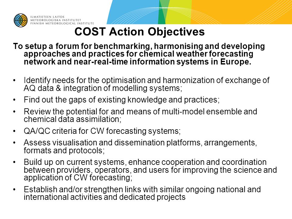 COST Action Objectives To setup a forum for benchmarking, harmonising and developing approaches and practices for chemical weather forecasting network and near-real-time information systems in Europe.