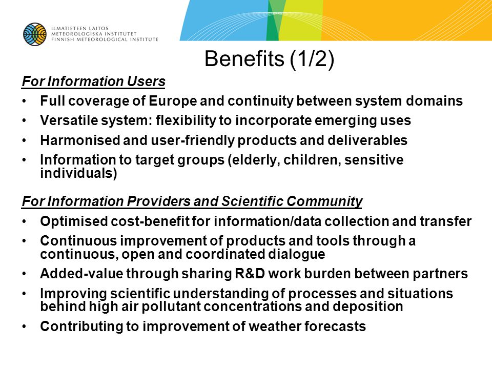 Benefits (1/2) For Information Users Full coverage of Europe and continuity between system domains Versatile system: flexibility to incorporate emerging uses Harmonised and user-friendly products and deliverables Information to target groups (elderly, children, sensitive individuals) For Information Providers and Scientific Community Optimised cost-benefit for information/data collection and transfer Continuous improvement of products and tools through a continuous, open and coordinated dialogue Added-value through sharing R&D work burden between partners Improving scientific understanding of processes and situations behind high air pollutant concentrations and deposition Contributing to improvement of weather forecasts