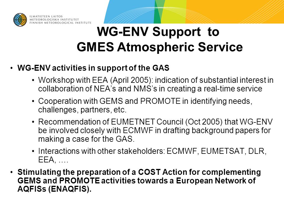 WG-ENV Support to GMES Atmospheric Service WG-ENV activities in support of the GAS Workshop with EEA (April 2005): indication of substantial interest in collaboration of NEA's and NMS's in creating a real-time service Cooperation with GEMS and PROMOTE in identifying needs, challenges, partners, etc.