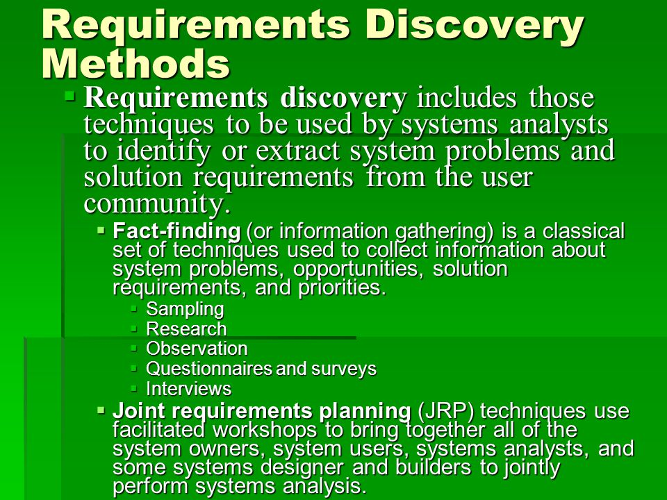 Requirements Discovery Methods  Requirements discovery includes those techniques to be used by systems analysts to identify or extract system problems and solution requirements from the user community.