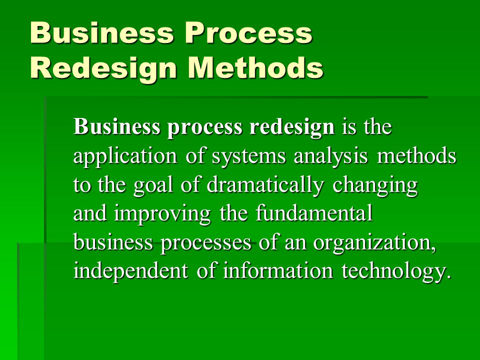 Business Process Redesign Methods Business process redesign is the application of systems analysis methods to the goal of dramatically changing and improving the fundamental business processes of an organization, independent of information technology.
