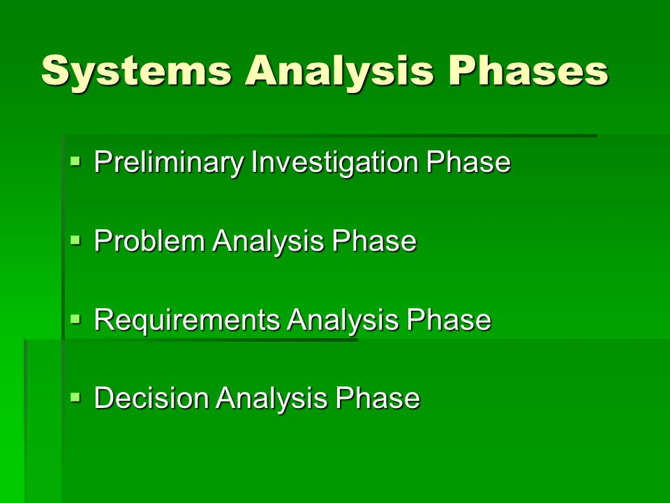 Systems Analysis Phases  Preliminary Investigation Phase  Problem Analysis Phase  Requirements Analysis Phase  Decision Analysis Phase
