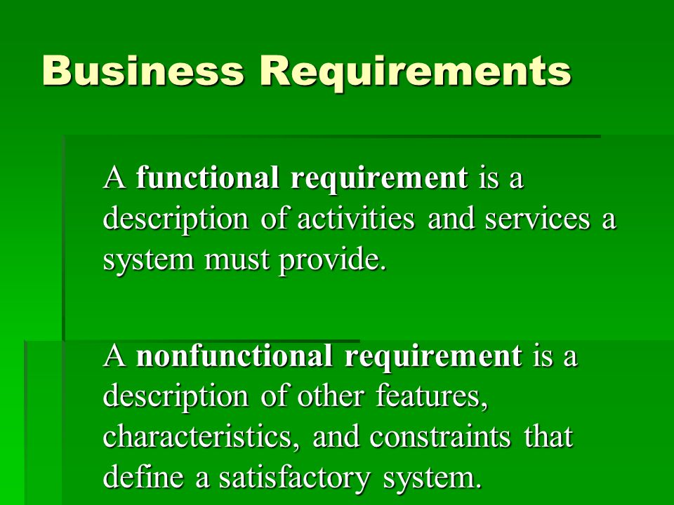 Business Requirements A functional requirement is a description of activities and services a system must provide.