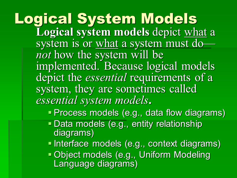 Logical System Models Logical system models depict what a system is or what a system must do— not how the system will be implemented.