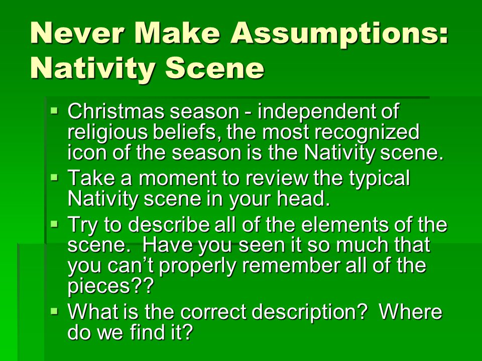 Never Make Assumptions: Nativity Scene  Christmas season - independent of religious beliefs, the most recognized icon of the season is the Nativity scene.