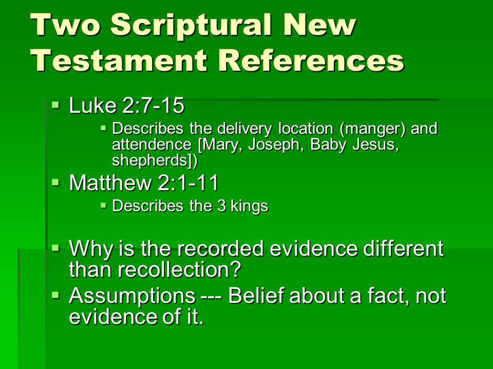 Two Scriptural New Testament References  Luke 2:7-15  Describes the delivery location (manger) and attendence [Mary, Joseph, Baby Jesus, shepherds])  Matthew 2:1-11  Describes the 3 kings  Why is the recorded evidence different than recollection.