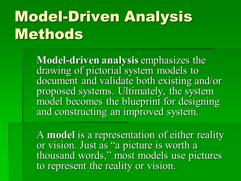 Model-Driven Analysis Methods Model-driven analysis emphasizes the drawing of pictorial system models to document and validate both existing and/or pr