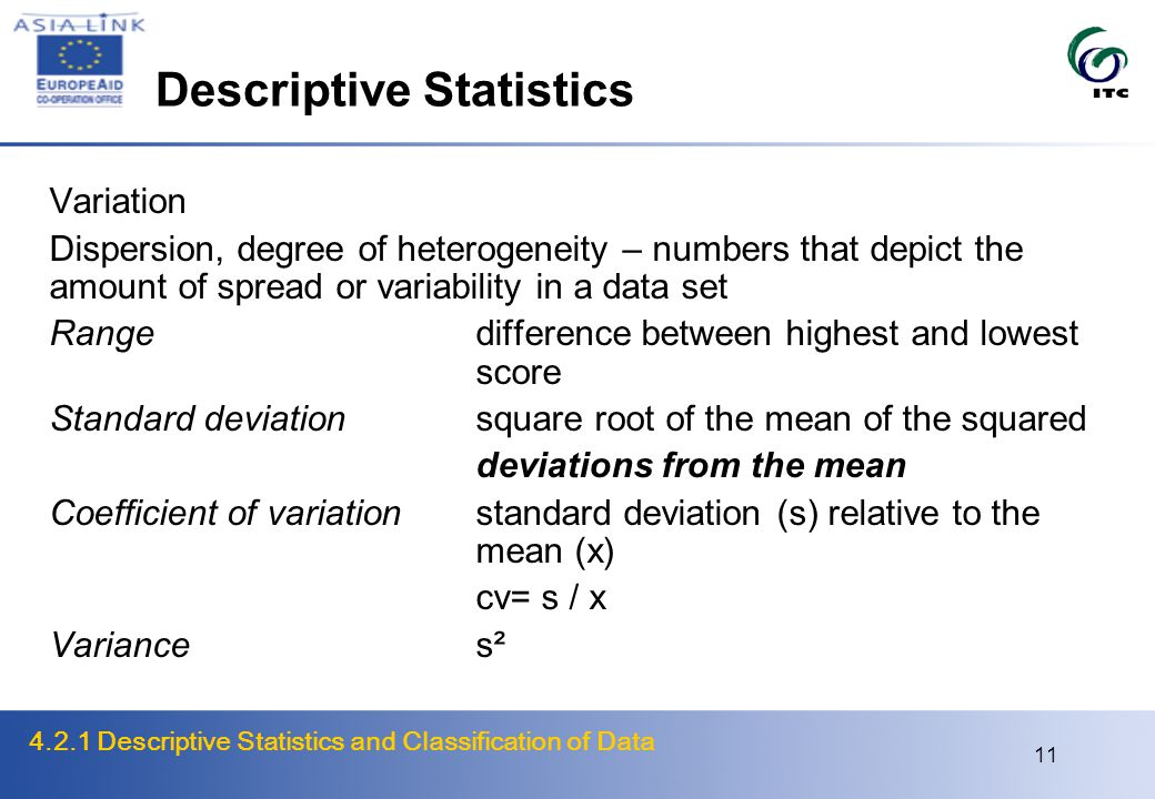 4.2.1 Descriptive Statistics and Classification of Data 11 Descriptive Statistics Variation Dispersion, degree of heterogeneity – numbers that depict the amount of spread or variability in a data set Rangedifference between highest and lowest score Standard deviationsquare root of the mean of the squared deviations from the mean Coefficient of variationstandard deviation (s) relative to the mean (x) cv= s / x Variances²