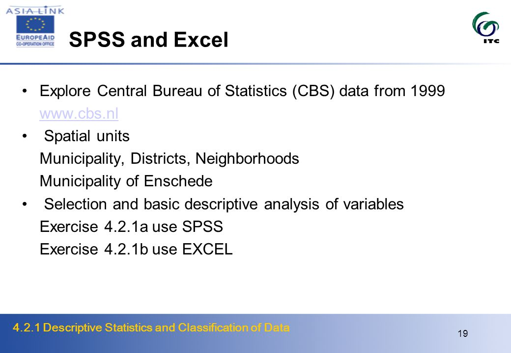 4.2.1 Descriptive Statistics and Classification of Data 19 SPSS and Excel Explore Central Bureau of Statistics (CBS) data from 1999 www.cbs.nl Spatial units Municipality, Districts, Neighborhoods Municipality of Enschede Selection and basic descriptive analysis of variables Exercise 4.2.1a use SPSS Exercise 4.2.1b use EXCEL
