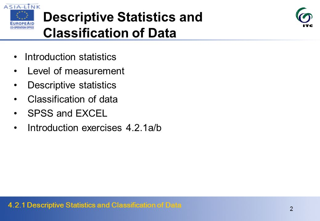 4.2.1 Descriptive Statistics and Classification of Data 13 Organization and Classification of Data Why classification Simplicity, clarity, particularity, data source, data processing Classification principles Purpose, exclusivity, exhaustiveness, detail vs.