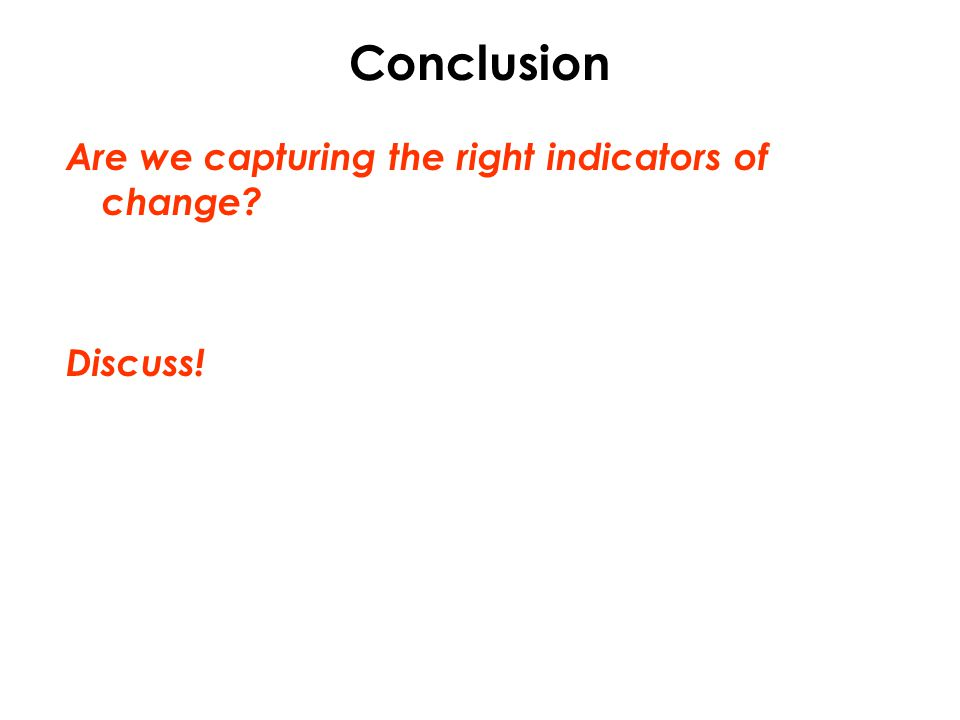 Conclusion Are we capturing the right indicators of change? Discuss!